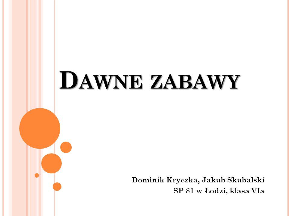 D AWNE ZABAWY Dominik Kryczka, Jakub Skubalski SP 81 w Łodzi, klasa VIa