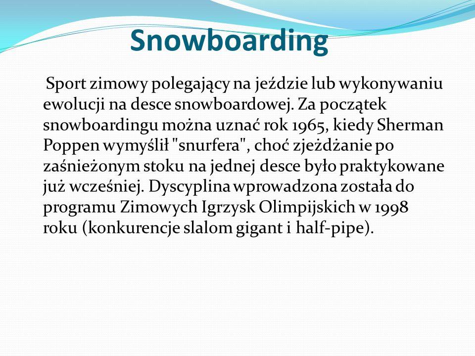 Snowboarding Sport zimowy polegający na jeździe lub wykonywaniu ewolucji na desce snowboardowej. Za początek snowboardingu można uznać rok 1965, kiedy