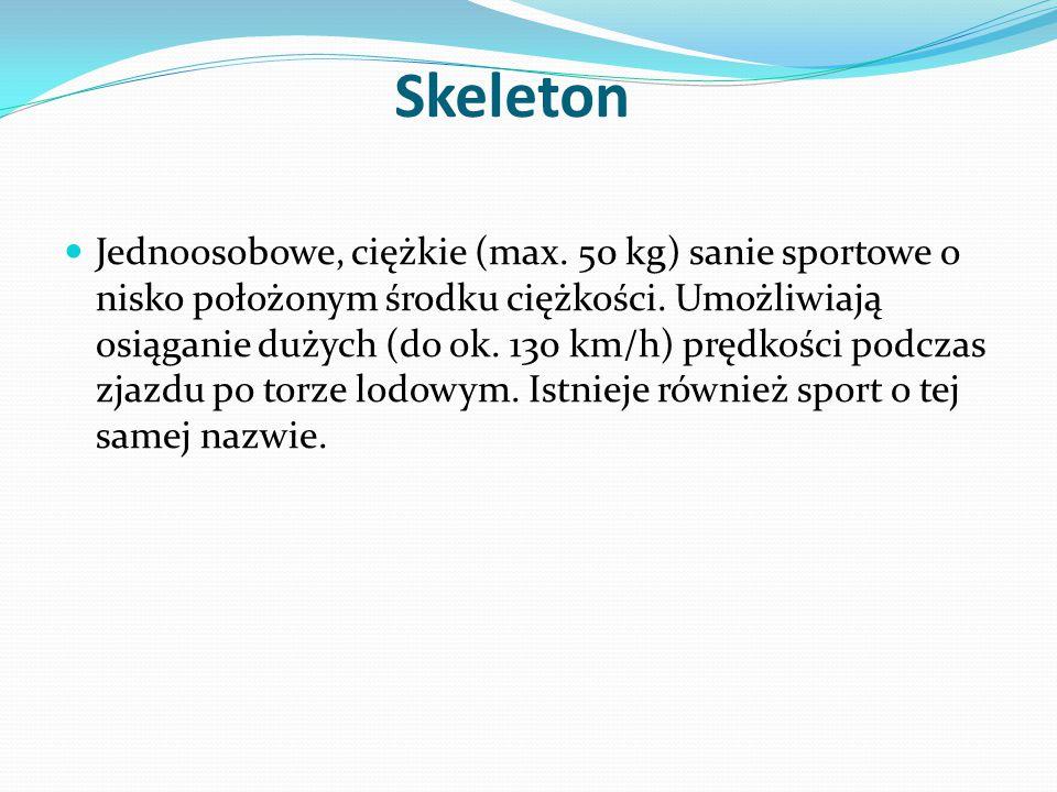Skeleton Jednoosobowe, ciężkie (max. 50 kg) sanie sportowe o nisko położonym środku ciężkości. Umożliwiają osiąganie dużych (do ok. 130 km/h) prędkośc