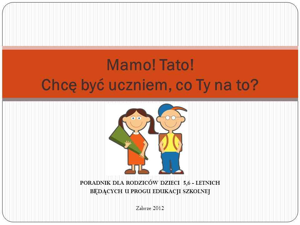 PORADNIK DLA RODZICÓW DZIECI 5,6 - LETNICH B Ę D Ą CYCH U PROGU EDUKACJI SZKOLNEJ Zabrze 2012 Mamo! Tato! Chcę być uczniem, co Ty na to?