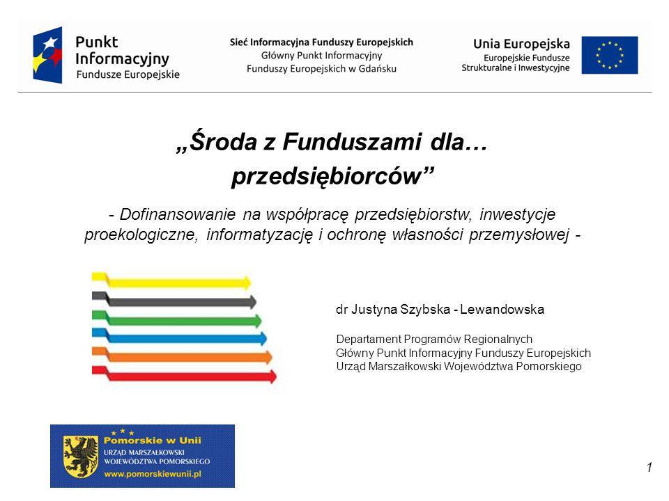 """1 dr Justyna Szybska - Lewandowska Departament Programów Regionalnych Główny Punkt Informacyjny Funduszy Europejskich Urząd Marszałkowski Województwa Pomorskiego """"Środa z Funduszami dla… przedsiębiorców - Dofinansowanie na współpracę przedsiębiorstw, inwestycje proekologiczne, informatyzację i ochronę własności przemysłowej -"""