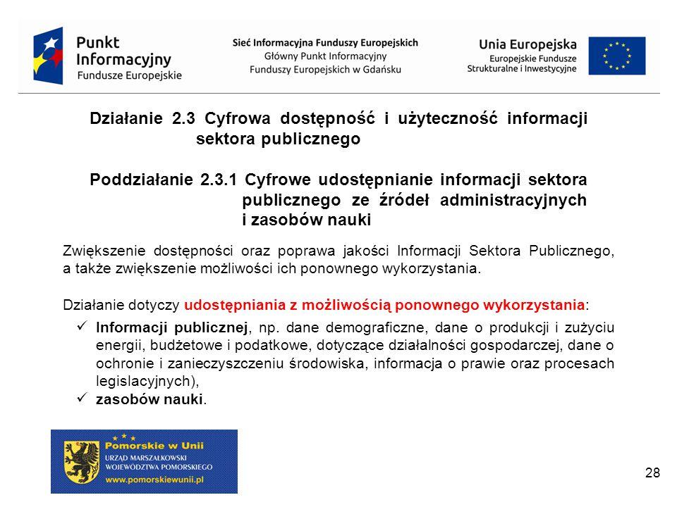 28 Działanie 2.3 Cyfrowa dostępność i użyteczność informacji sektora publicznego Poddziałanie 2.3.1 Cyfrowe udostępnianie informacji sektora publicznego ze źródeł administracyjnych i zasobów nauki Zwiększenie dostępności oraz poprawa jakości Informacji Sektora Publicznego, a także zwiększenie możliwości ich ponownego wykorzystania.