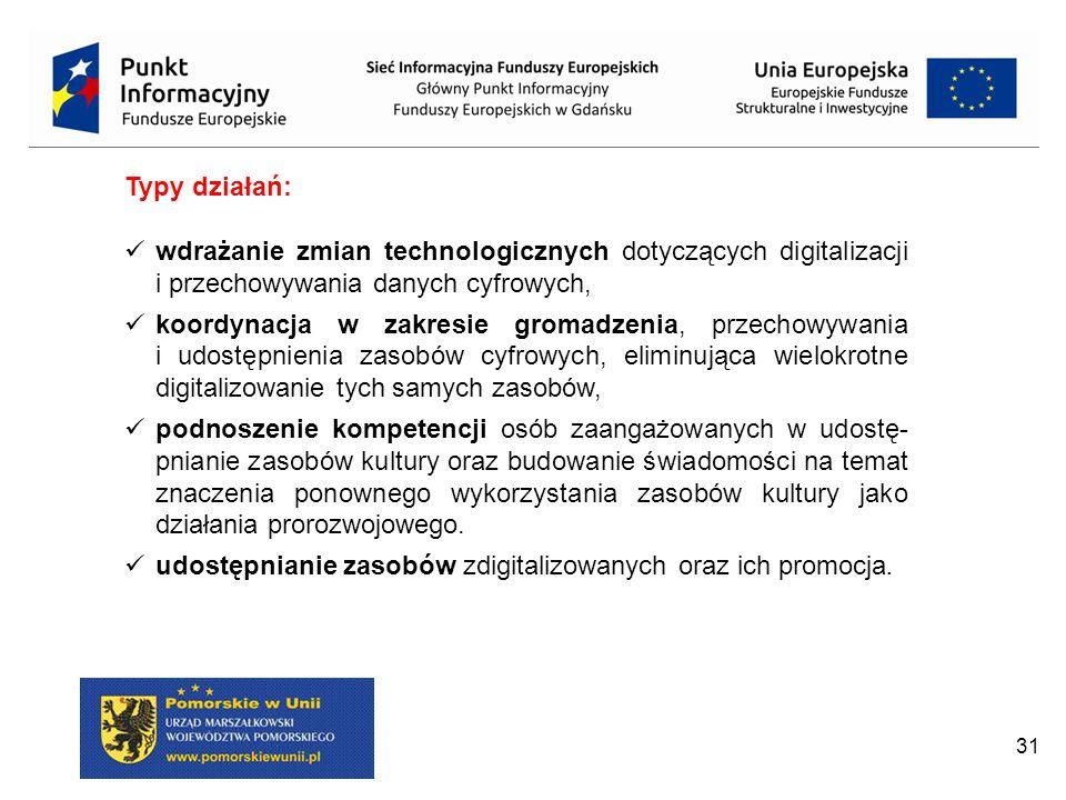 31 Typy działań: wdrażanie zmian technologicznych dotyczących digitalizacji i przechowywania danych cyfrowych, koordynacja w zakresie gromadzenia, przechowywania i udostępnienia zasobów cyfrowych, eliminująca wielokrotne digitalizowanie tych samych zasobów, podnoszenie kompetencji osób zaangażowanych w udostę- pnianie zasobów kultury oraz budowanie świadomości na temat znaczenia ponownego wykorzystania zasobów kultury jako działania prorozwojowego.