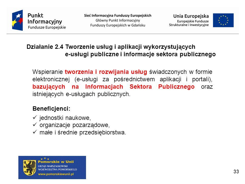 33 Działanie 2.4 Tworzenie usług i aplikacji wykorzystujących e-usługi publiczne i informacje sektora publicznego Wspieranie tworzenia i rozwijania usług świadczonych w formie elektronicznej (e-usługi za pośrednictwem aplikacji i portali), bazujących na Informacjach Sektora Publicznego oraz istniejących e-usługach publicznych.