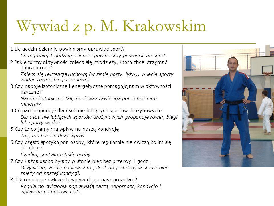 Wywiad z p. M. Krakowskim 1.Ile godzin dziennie powinniśmy uprawiać sport? Co najmniej 1 godzinę dziennie powinniśmy poświęcić na sport. 2.Jakie formy