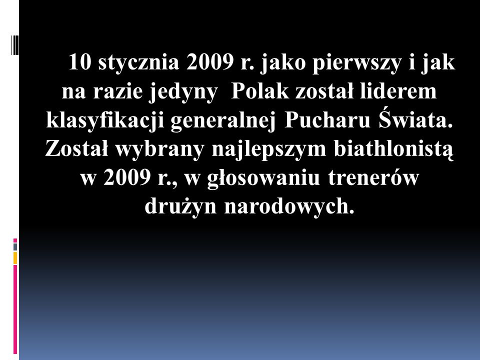10 stycznia 2009 r. jako pierwszy i jak na razie jedyny Polak został liderem klasyfikacji generalnej Pucharu Świata. Został wybrany najlepszym biathlo