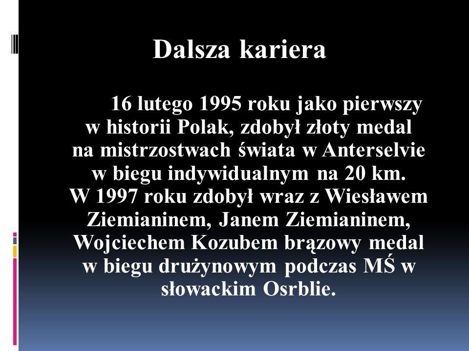 Dalsza kariera 16 lutego 1995 roku jako pierwszy w historii Polak, zdobył złoty medal na mistrzostwach świata w Anterselvie w biegu indywidualnym na 20 km.