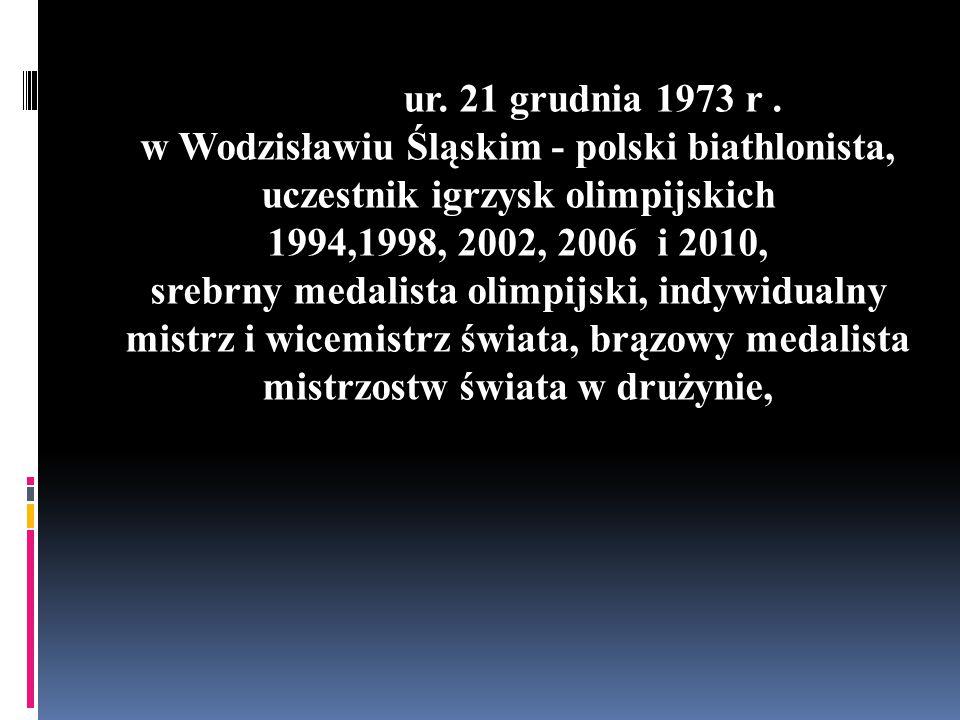 ur. 21 grudnia 1973 r. w Wodzisławiu Śląskim - polski biathlonista, uczestnik igrzysk olimpijskich 1994,1998, 2002, 2006 i 2010, srebrny medalista oli