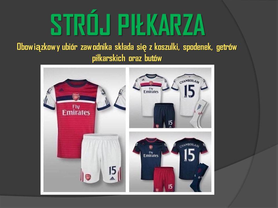STRÓJ PIŁKARZA Obowi ą zkowy ubiór zawodnika składa si ę z koszulki, spodenek, getrów piłkarskich oraz butów