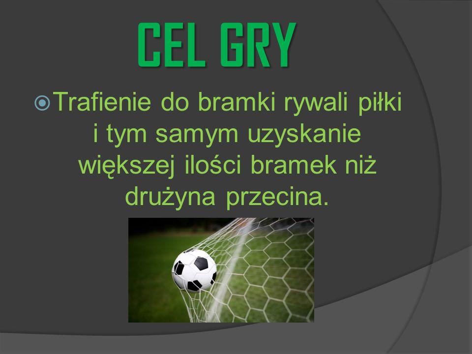 CEL GRY  Trafienie do bramki rywali piłki i tym samym uzyskanie większej ilości bramek niż drużyna przecina.