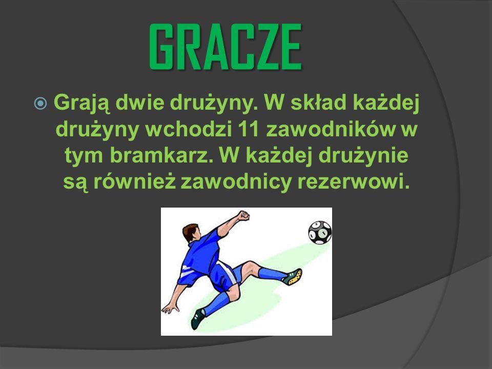 GRACZE  Grają dwie drużyny. W skład każdej drużyny wchodzi 11 zawodników w tym bramkarz. W każdej drużynie są również zawodnicy rezerwowi.