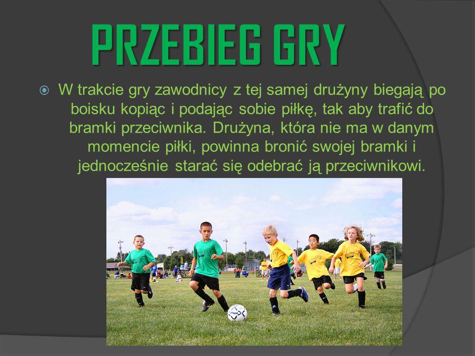 PRZEBIEG GRY  W trakcie gry zawodnicy z tej samej drużyny biegają po boisku kopiąc i podając sobie piłkę, tak aby trafić do bramki przeciwnika. Druży