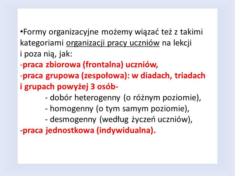 Formy organizacyjne możemy wiązać też z takimi kategoriami organizacji pracy uczniów na lekcji i poza nią, jak: -praca zbiorowa (frontalna) uczniów, -praca grupowa (zespołowa): w diadach, triadach i grupach powyżej 3 osób- - dobór heterogenny (o różnym poziomie), - homogenny (o tym samym poziomie), - desmogenny (według życzeń uczniów), -praca jednostkowa (indywidualna).