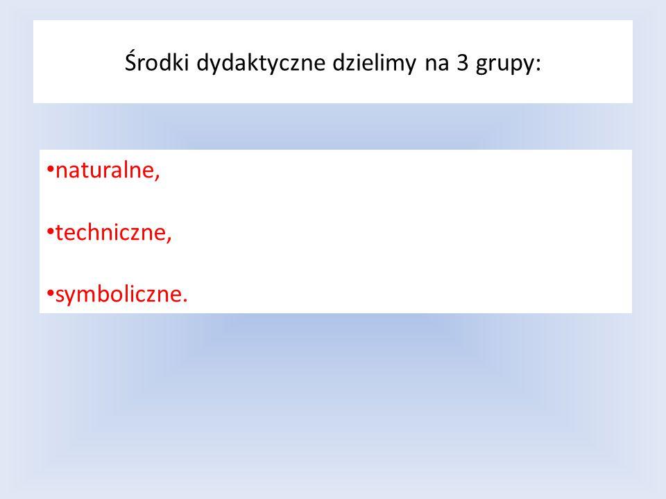 Środki dydaktyczne dzielimy na 3 grupy: naturalne, techniczne, symboliczne.