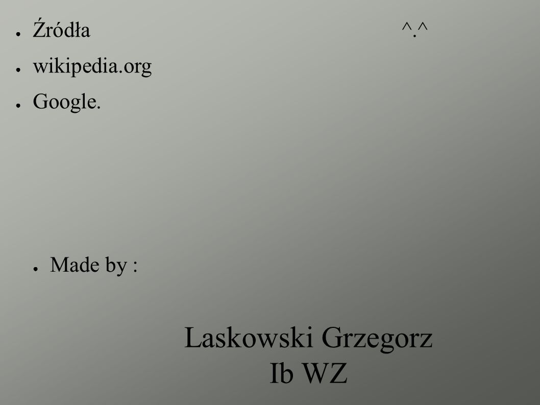 Laskowski Grzegorz Ib WZ ● Made by : ● Źródła^.^ ● wikipedia.org ● Google.