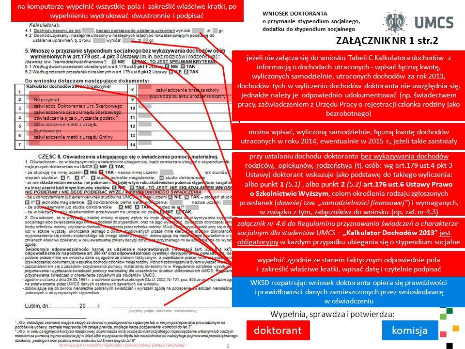 ZAŁĄCZNIK NR 1 str.2 Wypełnia, sprawdza i potwierdza: doktorantkomisja na komputerze wypełnić wszystkie pola i zakreślić właściwe kratki, po wypełnieniu wydrukować dwustronnie i podpisać jeżeli nie załącza się do wniosku Tabeli C Kalkulatora dochodów z informacją o dochodach utraconych - wpisać łączną kwotę, wyliczonych samodzielnie, utraconych dochodów za rok 2013, dochodów tych w wyliczeniu dochodów doktoranta nie uwzględnia się, jednakże należy je odpowiednio udokumentować (np.