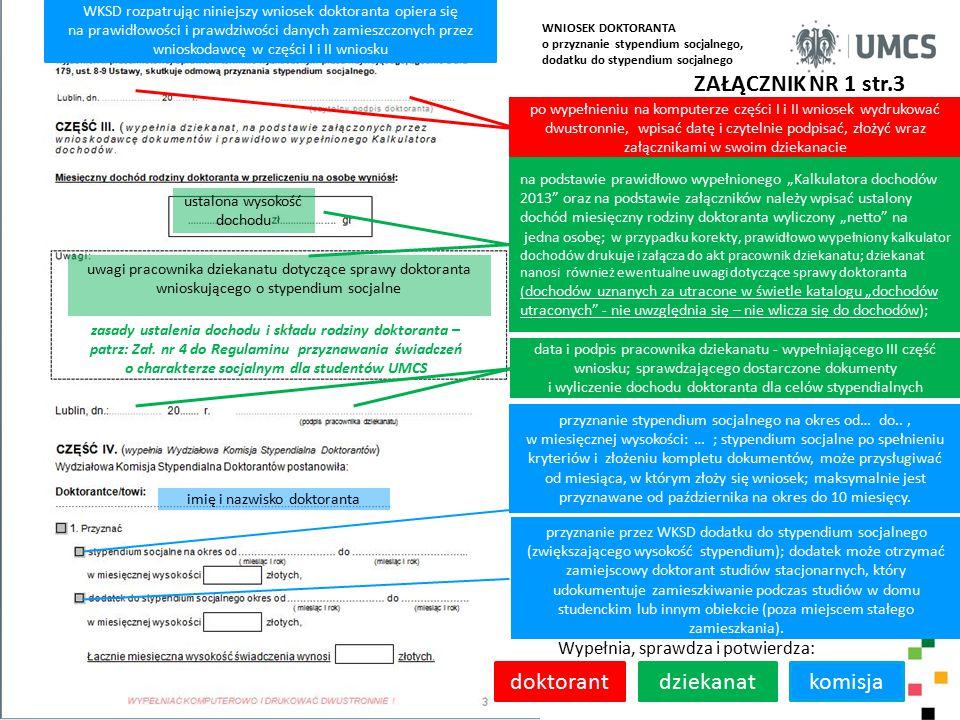 """ZAŁĄCZNIK NR 1 str.3 Wypełnia, sprawdza i potwierdza: doktorantdziekanat po wypełnieniu na komputerze części I i II wniosek wydrukować dwustronnie, wpisać datę i czytelnie podpisać, złożyć wraz załącznikami w swoim dziekanacie na podstawie prawidłowo wypełnionego """"Kalkulatora dochodów 2013 oraz na podstawie załączników należy wpisać ustalony dochód miesięczny rodziny doktoranta wyliczony """"netto na jedna osobę; w przypadku korekty, prawidłowo wypełniony kalkulator dochodów drukuje i załącza do akt pracownik dziekanatu; dziekanat nanosi również ewentualne uwagi dotyczące sprawy doktoranta ( dochodów uznanych za utracone w świetle katalogu """"dochodów utraconych - nie uwzględnia się – nie wlicza się do dochodów); uwagi pracownika dziekanatu dotyczące sprawy doktoranta wnioskującego o stypendium socjalne WNIOSEK DOKTORANTA o przyznanie stypendium socjalnego, dodatku do stypendium socjalnego komisja imię i nazwisko doktoranta WKSD rozpatrując niniejszy wniosek doktoranta opiera się na prawidłowości i prawdziwości danych zamieszczonych przez wnioskodawcę w części I i II wniosku przyznanie stypendium socjalnego na okres od… do.., w miesięcznej wysokości: … ; stypendium socjalne po spełnieniu kryteriów i złożeniu kompletu dokumentów, może przysługiwać od miesiąca, w którym złoży się wniosek; maksymalnie jest przyznawane od października na okres do 10 miesięcy."""