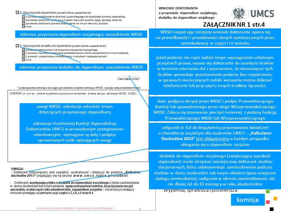 ZAŁĄCZNIK NR 1 str.4 WKSD rozpatrując niniejszy wniosek doktoranta opiera się na prawidłowości i prawdziwości danych zamieszczonych przez wnioskodawcę w części I i II wniosku Wypełnia, sprawdza i potwierdza: komisja jeżeli podanie nie czyni zadość innym wymaganiom ustalonym przepisach prawa, wzywa się doktoranta do usunięcia braków w terminie czternastu dni z pouczeniem, że nieusunięcie tych braków spowoduje pozostawienie podania bez rozpatrzenia; w sprawach niecierpiących zwłoki wezwania można dokonać telefonicznie lub przy użyciu innych środków łączności.