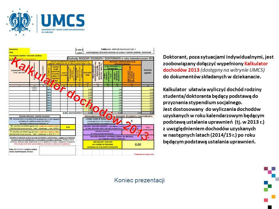 Doktorant, poza sytuacjami indywidualnymi, jest zoobowiązany dołączyć wypełniony Kalkulator dochodów 2013 (dostępny na witrynie UMCS) do dokumentów sk