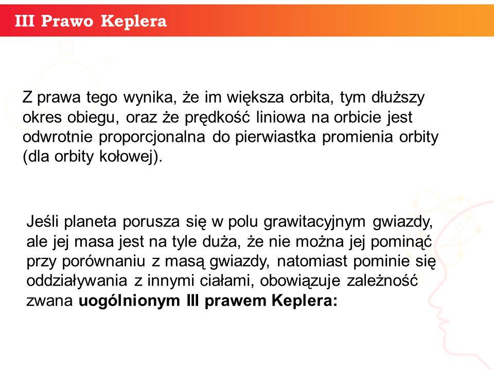 informatyka + 11 III Prawo Keplera Z prawa tego wynika, że im większa orbita, tym dłuższy okres obiegu, oraz że prędkość liniowa na orbicie jest odwro