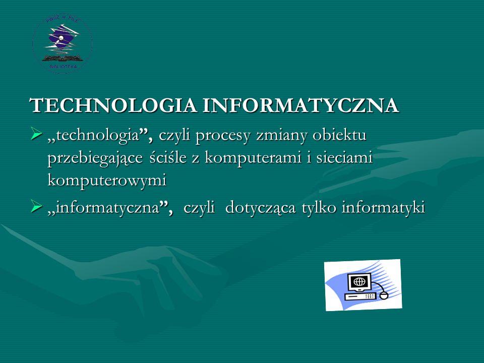 """TECHNOLOGIA INFORMATYCZNA  """"technologia , czyli procesy zmiany obiektu przebiegające ściśle z komputerami i sieciami komputerowymi  """"informatyczna , czyli dotycząca tylko informatyki"""