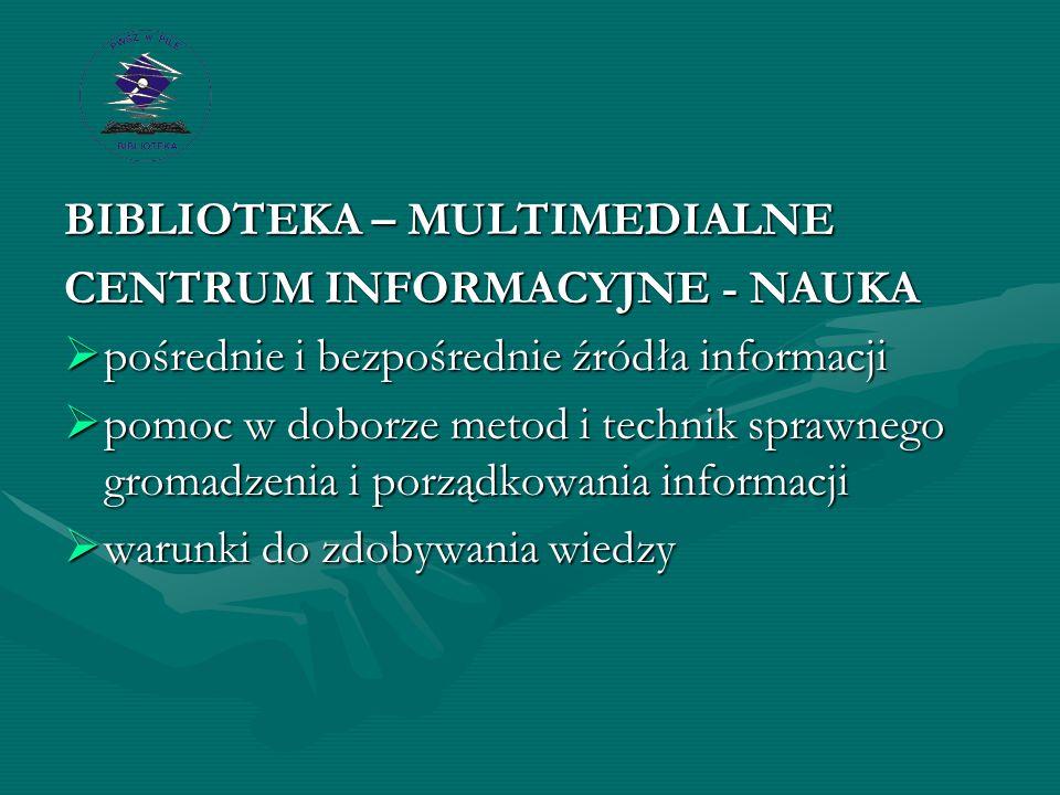 BIBLIOTEKA – MULTIMEDIALNE CENTRUM INFORMACYJNE - NAUKA  pośrednie i bezpośrednie źródła informacji  pomoc w doborze metod i technik sprawnego gromadzenia i porządkowania informacji  warunki do zdobywania wiedzy