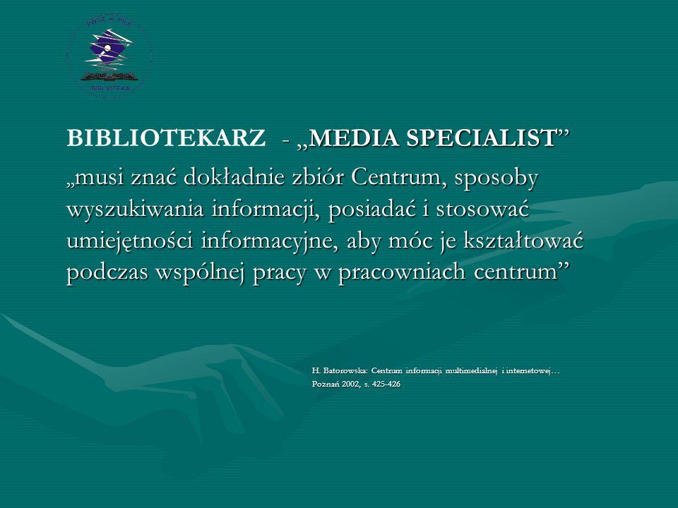 """- """"MEDIA SPECIALIST BIBLIOTEKARZ - """"MEDIA SPECIALIST """" musi znać dokładnie zbiór Centrum, sposoby wyszukiwania informacji, posiadać i stosować umiejętności informacyjne, aby móc je kształtować podczas wspólnej pracy w pracowniach centrum H."""