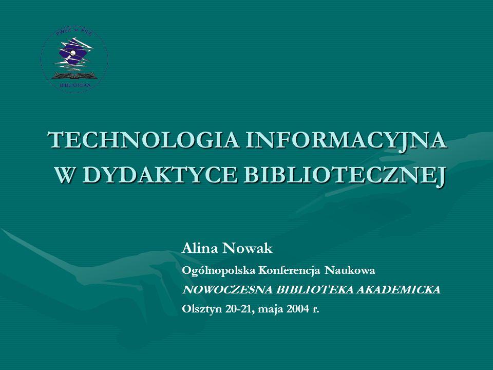 TECHNOLOGIA INFORMACYJNA W DYDAKTYCE BIBLIOTECZNEJ Alina Nowak Ogólnopolska Konferencja Naukowa NOWOCZESNA BIBLIOTEKA AKADEMICKA Olsztyn 20-21, maja 2004 r.