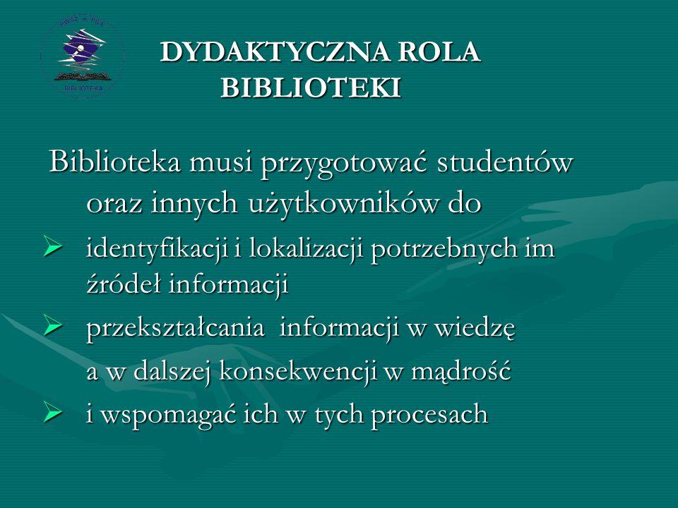 Biblioteka musi przygotować studentów oraz innych użytkowników do Biblioteka musi przygotować studentów oraz innych użytkowników do  identyfikacji i lokalizacji potrzebnych im źródeł informacji  przekształcania informacji w wiedzę a w dalszej konsekwencji w mądrość a w dalszej konsekwencji w mądrość  i wspomagać ich w tych procesach DYDAKTYCZNA ROLA BIBLIOTEKI