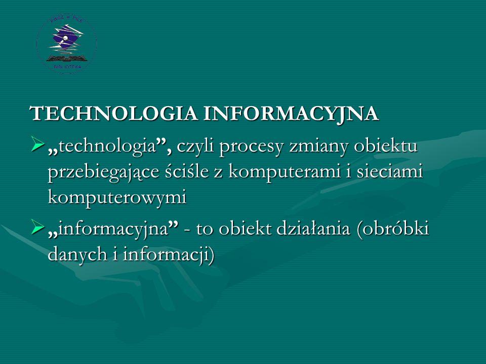 """TECHNOLOGIA INFORMACYJNA  """"technologia , czyli procesy zmiany obiektu przebiegające ściśle z komputerami i sieciami komputerowymi  """"informacyjna - to obiekt działania (obróbki danych i informacji)"""