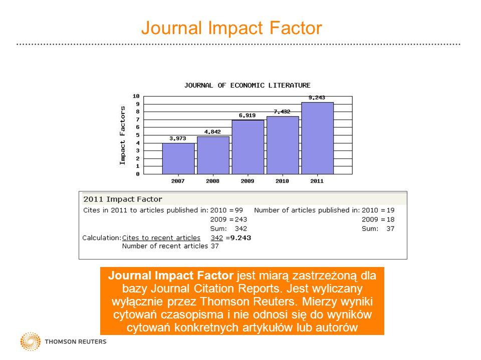 Journal Impact Factor Journal Impact Factor jest miarą zastrzeżoną dla bazy Journal Citation Reports. Jest wyliczany wyłącznie przez Thomson Reuters.