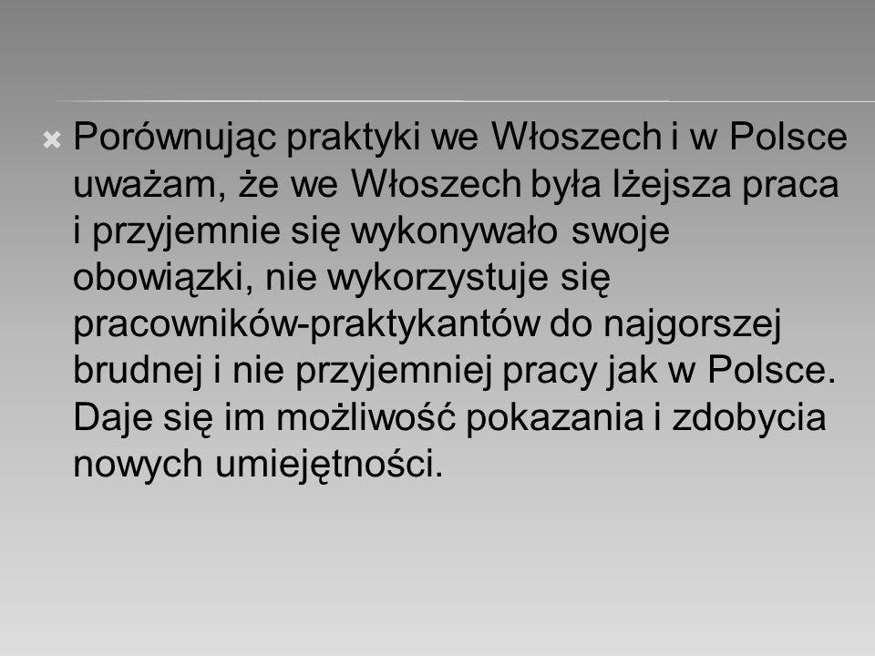  Porównując praktyki we Włoszech i w Polsce uważam, że we Włoszech była lżejsza praca i przyjemnie się wykonywało swoje obowiązki, nie wykorzystuje się pracowników-praktykantów do najgorszej brudnej i nie przyjemniej pracy jak w Polsce.