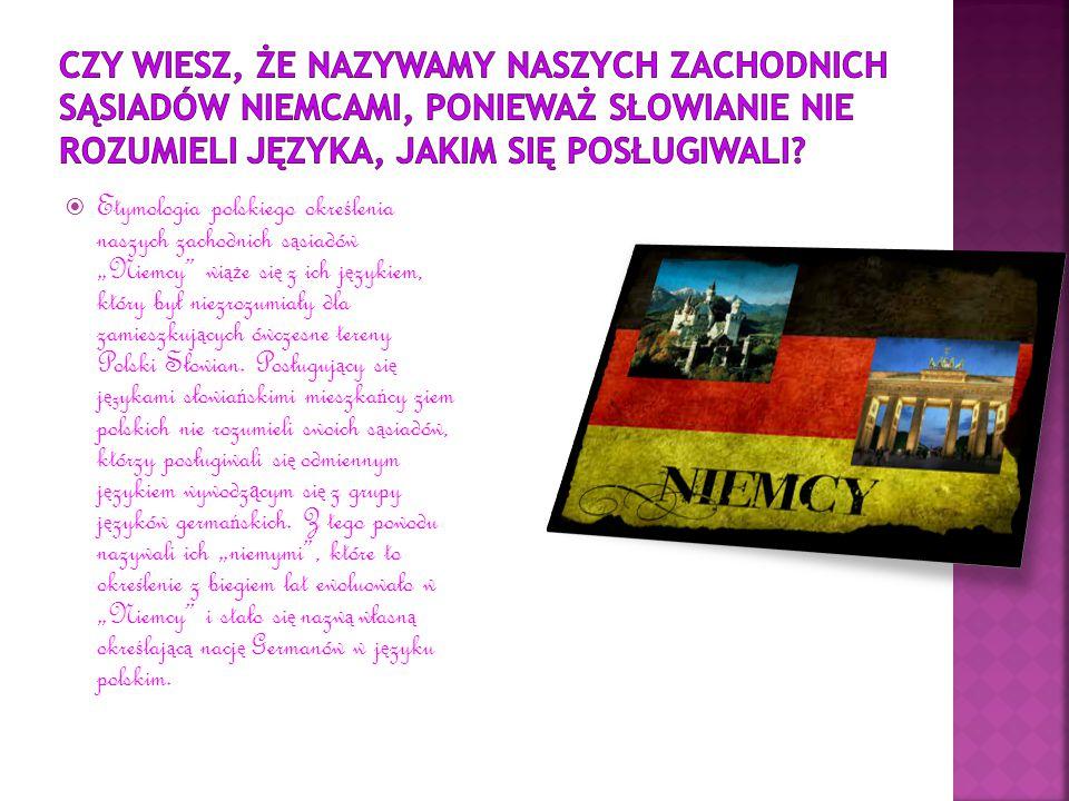 """ Etymologia polskiego okre ś lenia naszych zachodnich s ą siadów """"Niemcy wi ąż e si ę z ich j ę zykiem, który był niezrozumiały dla zamieszkuj ą cych ówczesne tereny Polski Słowian."""