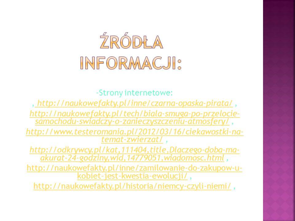 -Strony internetowe:, http://naukowefakty.pl/inne/czarna-opaska-pirata/, http://naukowefakty.pl/inne/czarna-opaska-pirata/ http://naukowefakty.pl/tech/biala-smuga-po-przelocie- samochodu-swiadczy-o-zanieczyszczeniu-atmosfery/http://naukowefakty.pl/tech/biala-smuga-po-przelocie- samochodu-swiadczy-o-zanieczyszczeniu-atmosfery/, http://www.testeromania.pl/2012/03/16/ciekawostki-na- temat-zwierzat/http://www.testeromania.pl/2012/03/16/ciekawostki-na- temat-zwierzat/, http://odkrywcy.pl/kat,111404,title,Dlaczego-doba-ma- akurat-24-godziny,wid,14779051,wiadomosc.htmlhttp://odkrywcy.pl/kat,111404,title,Dlaczego-doba-ma- akurat-24-godziny,wid,14779051,wiadomosc.html, http://naukowefakty.pl/inne/zamilowanie-do-zakupow-u- kobiet-jest-kwestia-ewolucji/http://naukowefakty.pl/inne/zamilowanie-do-zakupow-u- kobiet-jest-kwestia-ewolucji/, http://naukowefakty.pl/historia/niemcy-czyli-niemi/http://naukowefakty.pl/historia/niemcy-czyli-niemi/,
