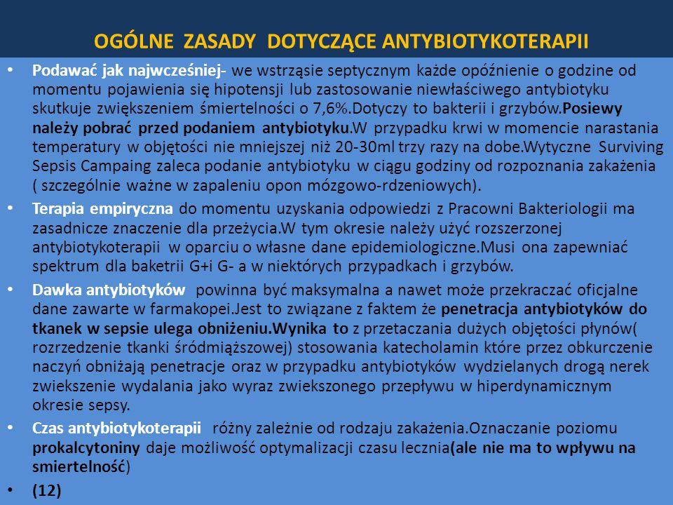 OGÓLNE ZASADY DOTYCZĄCE ANTYBIOTYKOTERAPII Podawać jak najwcześniej- we wstrząsie septycznym każde opóźnienie o godzine od momentu pojawienia się hipotensji lub zastosowanie niewłaściwego antybiotyku skutkuje zwiększeniem śmiertelności o 7,6%.Dotyczy to bakterii i grzybów.Posiewy należy pobrać przed podaniem antybiotyku.W przypadku krwi w momencie narastania temperatury w objętości nie mniejszej niż 20-30ml trzy razy na dobe.Wytyczne Surviving Sepsis Campaing zaleca podanie antybiotyku w ciągu godziny od rozpoznania zakażenia ( szczególnie ważne w zapaleniu opon mózgowo-rdzeniowych).