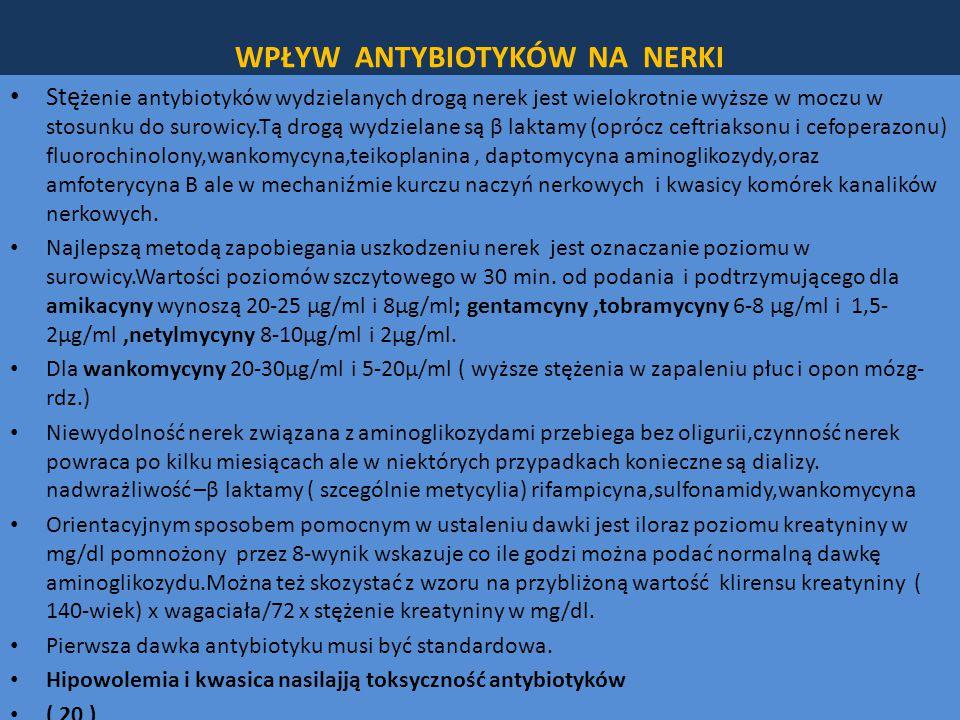WPŁYW ANTYBIOTYKÓW NA NERKI Stę żenie antybiotyków wydzielanych drogą nerek jest wielokrotnie wyższe w moczu w stosunku do surowicy.Tą drogą wydzielane są β laktamy (oprócz ceftriaksonu i cefoperazonu) fluorochinolony,wankomycyna,teikoplanina, daptomycyna aminoglikozydy,oraz amfoterycyna B ale w mechaniźmie kurczu naczyń nerkowych i kwasicy komórek kanalików nerkowych.