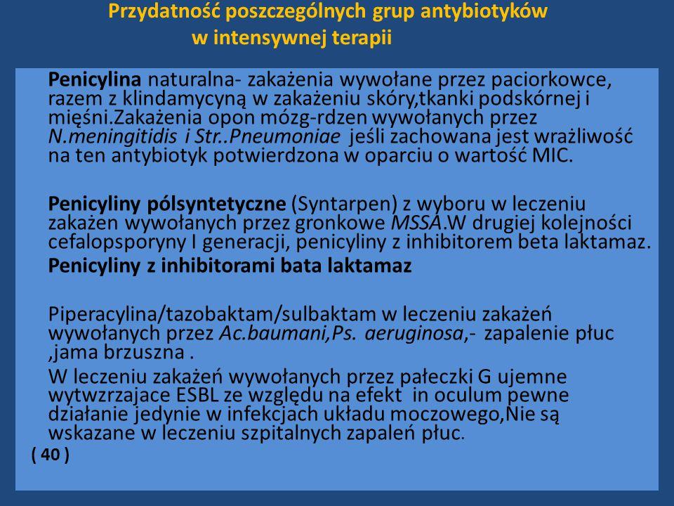 Przydatność poszczególnych grup antybiotyków w intensywnej terapii Penicylina naturalna- zakażenia wywołane przez paciorkowce, razem z klindamycyną w zakażeniu skóry,tkanki podskórnej i mięśni.Zakażenia opon mózg-rdzen wywołanych przez N.meningitidis i Str..Pneumoniae jeśli zachowana jest wrażliwość na ten antybiotyk potwierdzona w oparciu o wartość MIC.