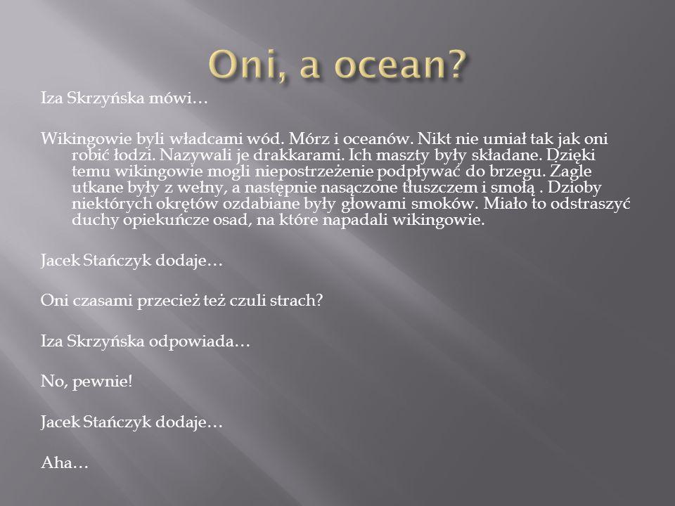 Iza Skrzyńska mówi… Wikingowie byli władcami wód.Mórz i oceanów.