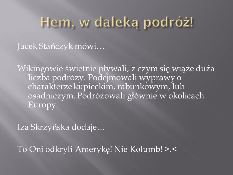 Jacek Stańczyk mówi… Wikingowie świetnie pływali, z czym się wiąże duża liczba podróży.