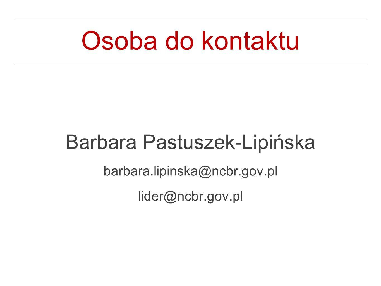Osoba do kontaktu Barbara Pastuszek-Lipińska barbara.lipinska@ncbr.gov.pl lider@ncbr.gov.pl