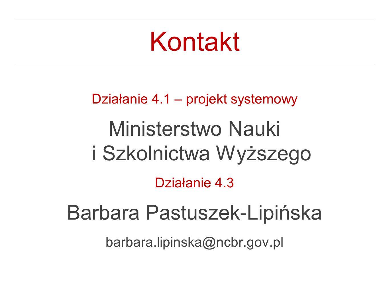 Kontakt Działanie 4.1 – projekt systemowy Ministerstwo Nauki i Szkolnictwa Wyższego Działanie 4.3 Barbara Pastuszek-Lipińska barbara.lipinska@ncbr.gov