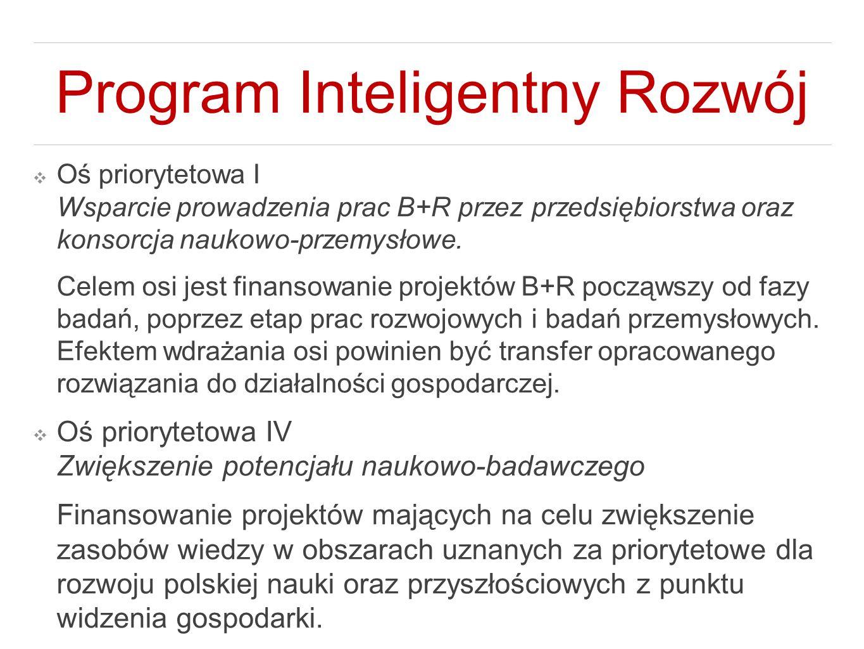 Program Inteligentny Rozwój ❖ Oś priorytetowa I Wsparcie prowadzenia prac B+R przez przedsiębiorstwa oraz konsorcja naukowo-przemysłowe. Celem osi jes