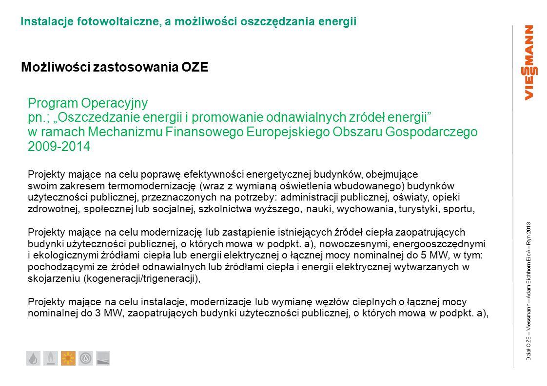 """Dział OZE – Viessmann – Adam Eichhorn EicA – Ryn 2013 Instalacje fotowoltaiczne, a możliwości oszczędzania energii Możliwości zastosowania OZE Program Operacyjny pn.; """"Oszczedzanie energii i promowanie odnawialnych zródeł energii w ramach Mechanizmu Finansowego Europejskiego Obszaru Gospodarczego 2009-2014 Projekty mające na celu poprawę efektywności energetycznej budynków, obejmujące swoim zakresem termomodernizację (wraz z wymianą oświetlenia wbudowanego) budynków użyteczności publicznej, przeznaczonych na potrzeby: administracji publicznej, oświaty, opieki zdrowotnej, społecznej lub socjalnej, szkolnictwa wyższego, nauki, wychowania, turystyki, sportu, Projekty mające na celu modernizację lub zastąpienie istniejących źródeł ciepła zaopatrujących budynki użyteczności publicznej, o których mowa w podpkt."""
