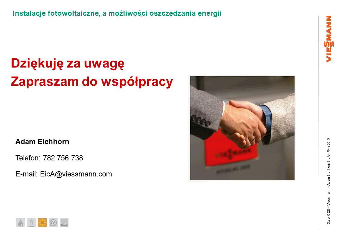 Dział OZE – Viessmann – Adam Eichhorn EicA – Ryn 2013 Instalacje fotowoltaiczne, a możliwości oszczędzania energii Dziękuję za uwagę Adam Eichhorn Telefon: 782 756 738 E-mail: EicA@viessmann.com Zapraszam do współpracy