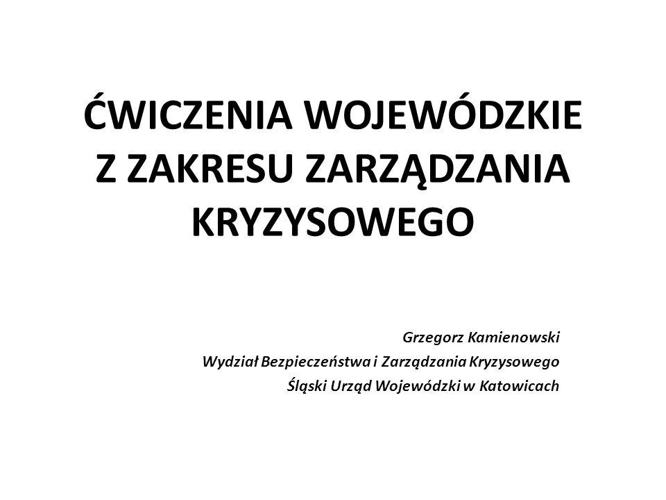 ĆWICZENIA WOJEWÓDZKIE Z ZAKRESU ZARZĄDZANIA KRYZYSOWEGO Grzegorz Kamienowski Wydział Bezpieczeństwa i Zarządzania Kryzysowego Śląski Urząd Wojewódzki w Katowicach