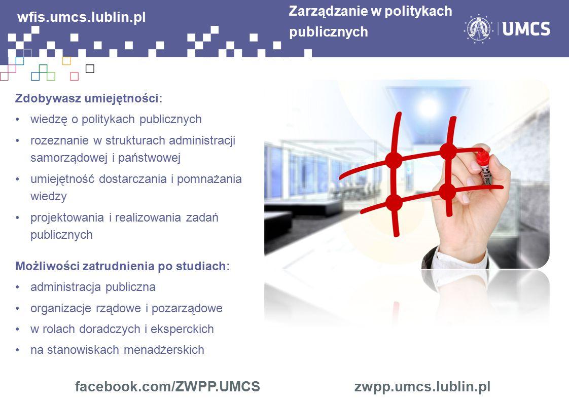 facebook.com/ZWPP.UMCS zwpp.umcs.lublin.pl Zarządzanie w politykach publicznych wfis.umcs.lublin.pl Zdobywasz umiejętności: wiedzę o politykach public