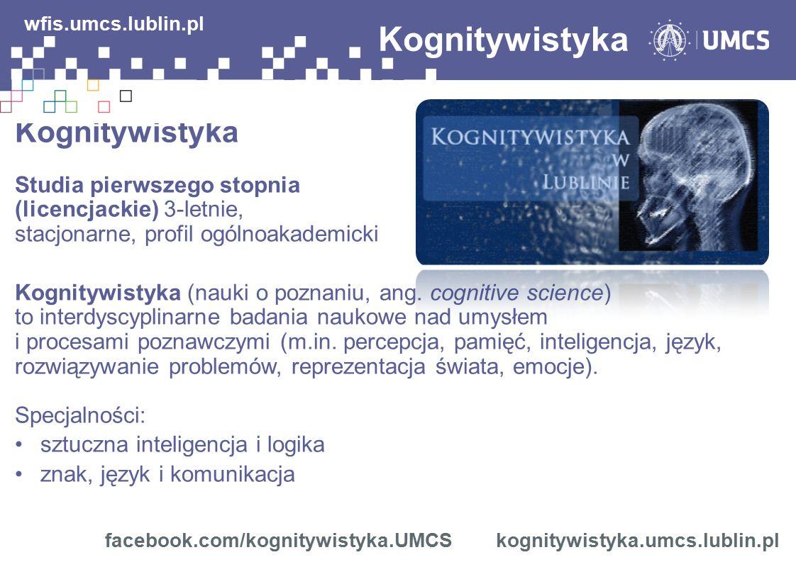 Kognitywistyka facebook.com/kognitywistyka.UMCS kognitywistyka.umcs.lublin.pl wfis.umcs.lublin.pl Zdobywasz umiejętności: zbierania i analizowania informacji projektowania stron www i system informacyjnych obsługi aplikacji użytkowych projektowania i redagowania tekstów i komunikatów specjalistycznych Możliwości zatrudnienia po studiach: sektor IT administracja systemami operacyjnymi, sieciami bazami danych specjalista ds.