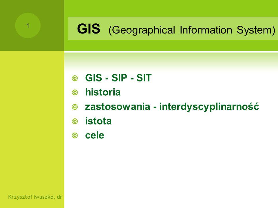 Krzysztof Iwaszko, dr 2 GIS Pojęcia GIS - SIP - SIT GIS - oryginalny termin z:  Kanadyjski System Informacji Przestrzennej CGIS (Canada Geographic Information System)  SIP - System Informacji Przestrzennej - narzędzie powstałe poprzez połączenie sprzętu (hardware), oprogramowania (software) oraz danych przestrzennych (spatial database)  termin stosowany najczęściej do aplikacji związanych z ośrodkami geodezyjnymi tam też elementy baz danych - informacji o terenie - granice, budynki, klasyfikacja gruntów, kataster (finanse) i cała obsługa prac (robót) geodezyjnych  ale najczęściej do opracowań regionalnych 1:1mln/1:20 tys  SIT - System Informacji o Terenie - najczęściej część SIP,  informacje w formie numerycznej o ukształtowaniu terenu (wysokościowa mapa numeryczna), granicach, własności (powiązanie z księgami wieczystymi), zagospodarowaniu (plany miejscowe), użytkowaniu (decyzje dot.