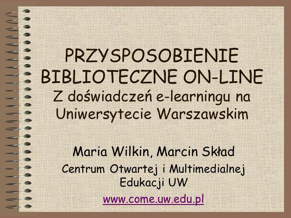 PRZYSPOSOBIENIE BIBLIOTECZNE ON-LINE Z doświadczeń e-learningu na Uniwersytecie Warszawskim Maria Wilkin, Marcin Skład Centrum Otwartej i Multimedialnej Edukacji UW www.come.uw.edu.pl
