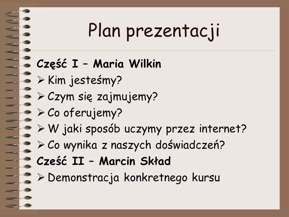 Plan prezentacji Część I – Maria Wilkin  Kim jesteśmy?  Czym się zajmujemy?  Co oferujemy?  W jaki sposób uczymy przez internet?  Co wynika z nas